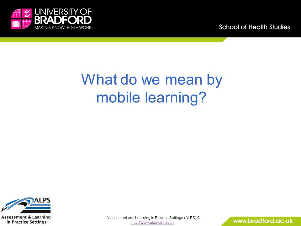 Assessment and Learning in Practice Settings (ALPS) © http://www.alps-cetl.ac.uk What do we mean by mobile learning?