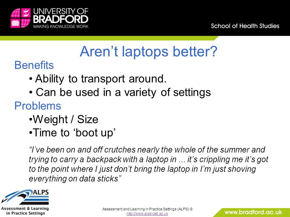 Assessment and Learning in Practice Settings (ALPS) © http://www.alps-cetl.ac.uk Arent laptops better? Benefits Ability to transport around. Can be us