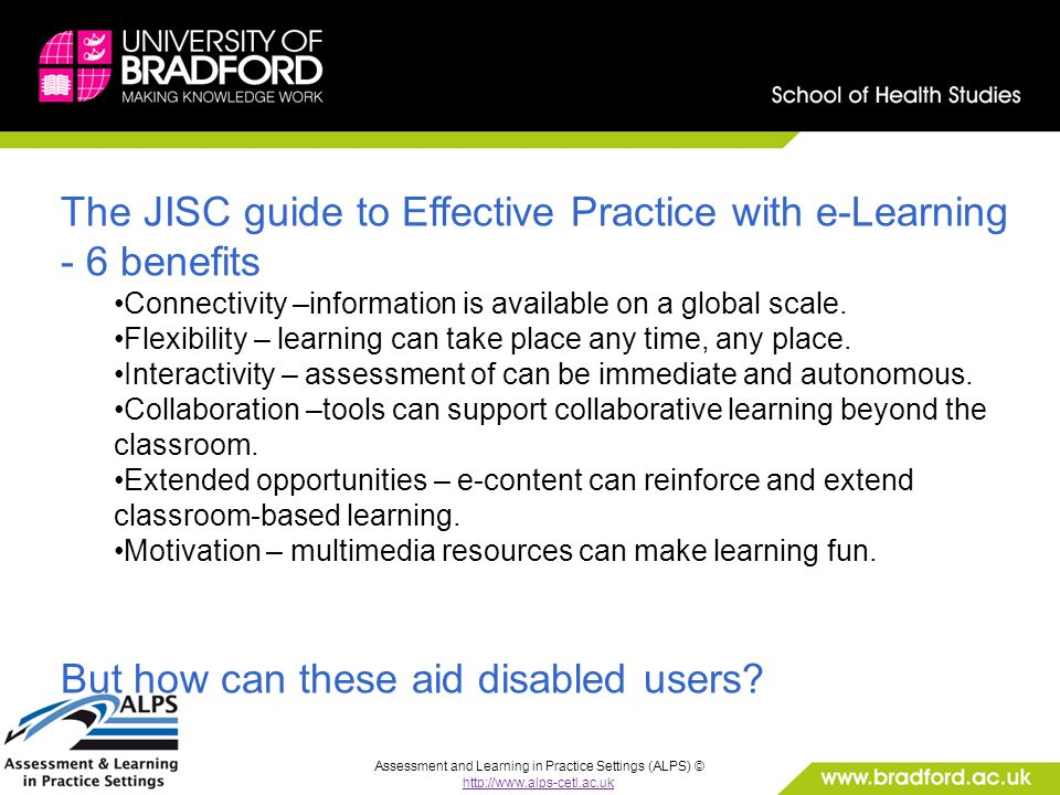 Assessment and Learning in Practice Settings (ALPS) © http://www.alps-cetl.ac.uk The JISC guide to Effective Practice with e-Learning - 6 benefits Connectivity –information is available on a global scale.
