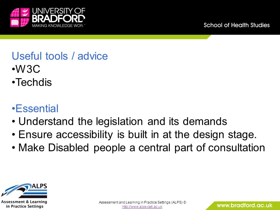 Assessment and Learning in Practice Settings (ALPS) © http://www.alps-cetl.ac.uk Conclusion: Useful tools / advice W3C Techdis Essential Understand the legislation and its demands Ensure accessibility is built in at the design stage.