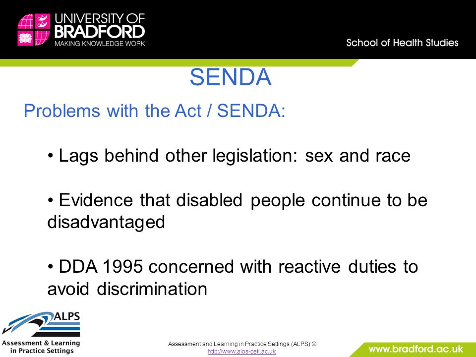 Assessment and Learning in Practice Settings (ALPS) © http://www.alps-cetl.ac.uk SENDA Problems with the Act / SENDA: Lags behind other legislation: sex and race Evidence that disabled people continue to be disadvantaged DDA 1995 concerned with reactive duties to avoid discrimination