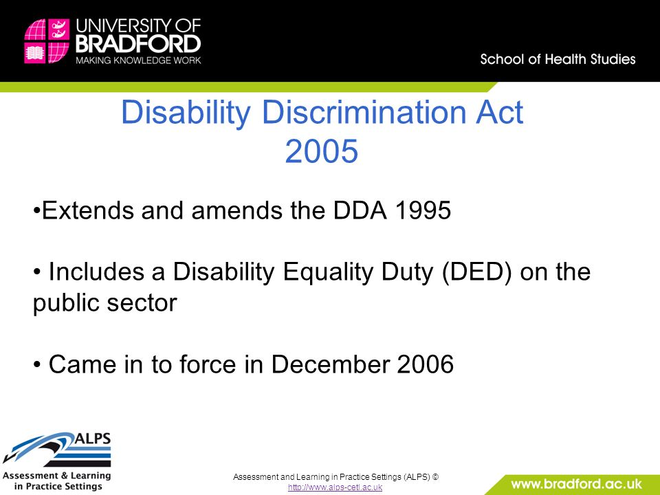 Assessment and Learning in Practice Settings (ALPS) © http://www.alps-cetl.ac.uk Disability Discrimination Act 2005 Extends and amends the DDA 1995 Includes a Disability Equality Duty (DED) on the public sector Came in to force in December 2006