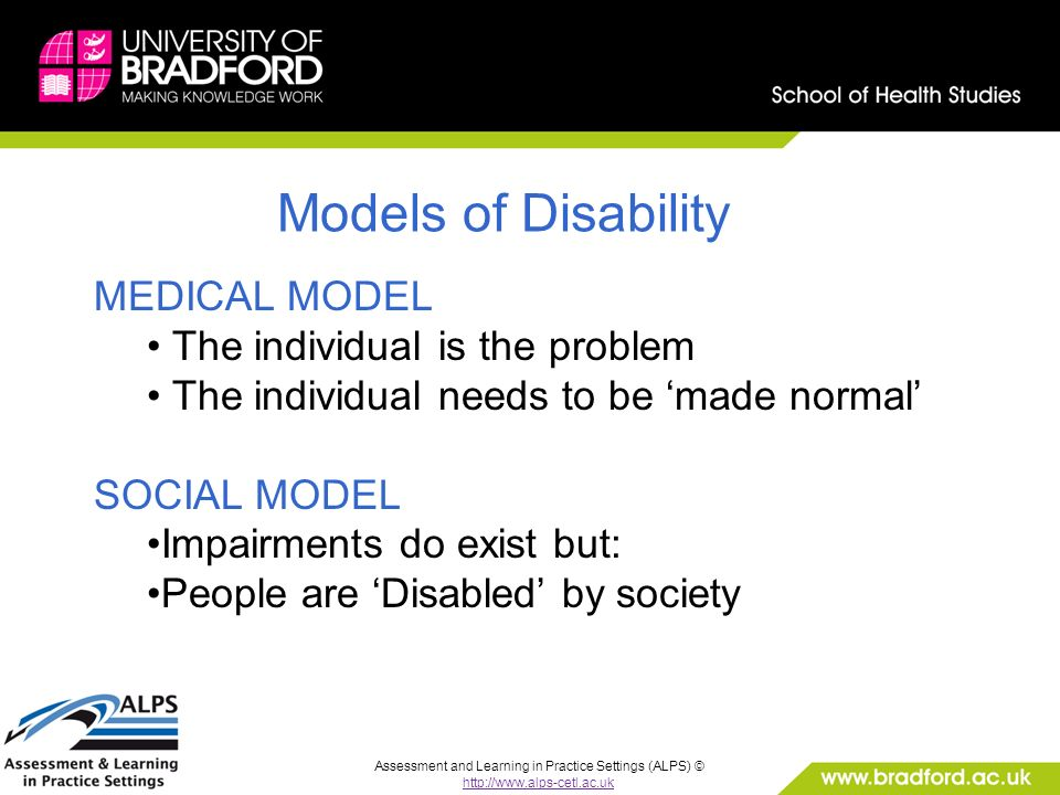 Assessment and Learning in Practice Settings (ALPS) © http://www.alps-cetl.ac.uk Models of Disability MEDICAL MODEL The individual is the problem The individual needs to be made normal SOCIAL MODEL Impairments do exist but: People are Disabled by society