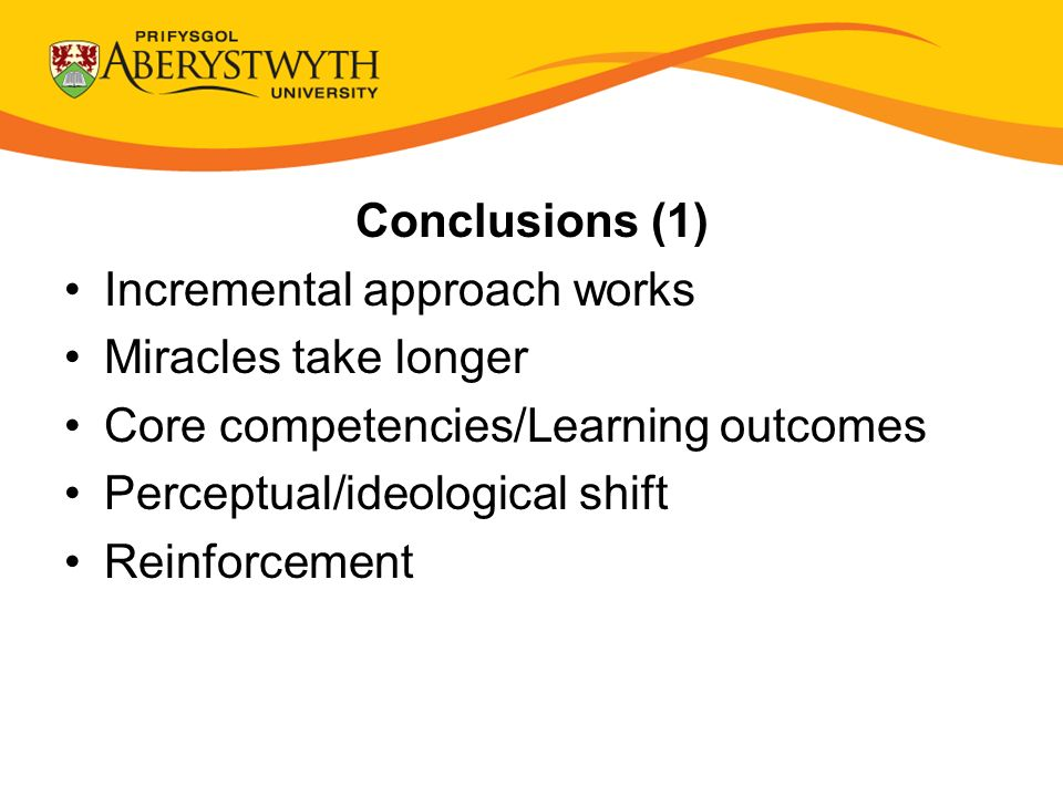 Conclusions (1) Incremental approach works Miracles take longer Core competencies/Learning outcomes Perceptual/ideological shift Reinforcement