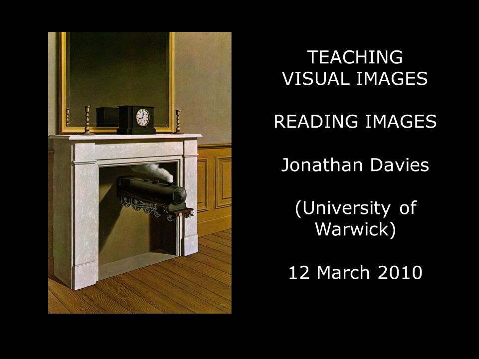 TEACHING VISUAL IMAGES READING IMAGES Jonathan Davies (University of Warwick) 12 March 2010