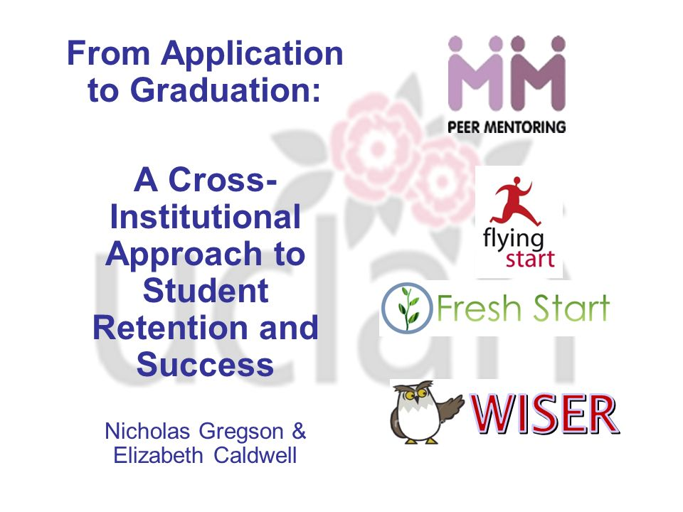 From Application to Graduation: A Cross- Institutional Approach to Student Retention and Success Nicholas Gregson & Elizabeth Caldwell