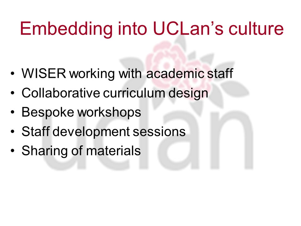 Embedding into UCLans culture WISER working with academic staff Collaborative curriculum design Bespoke workshops Staff development sessions Sharing of materials