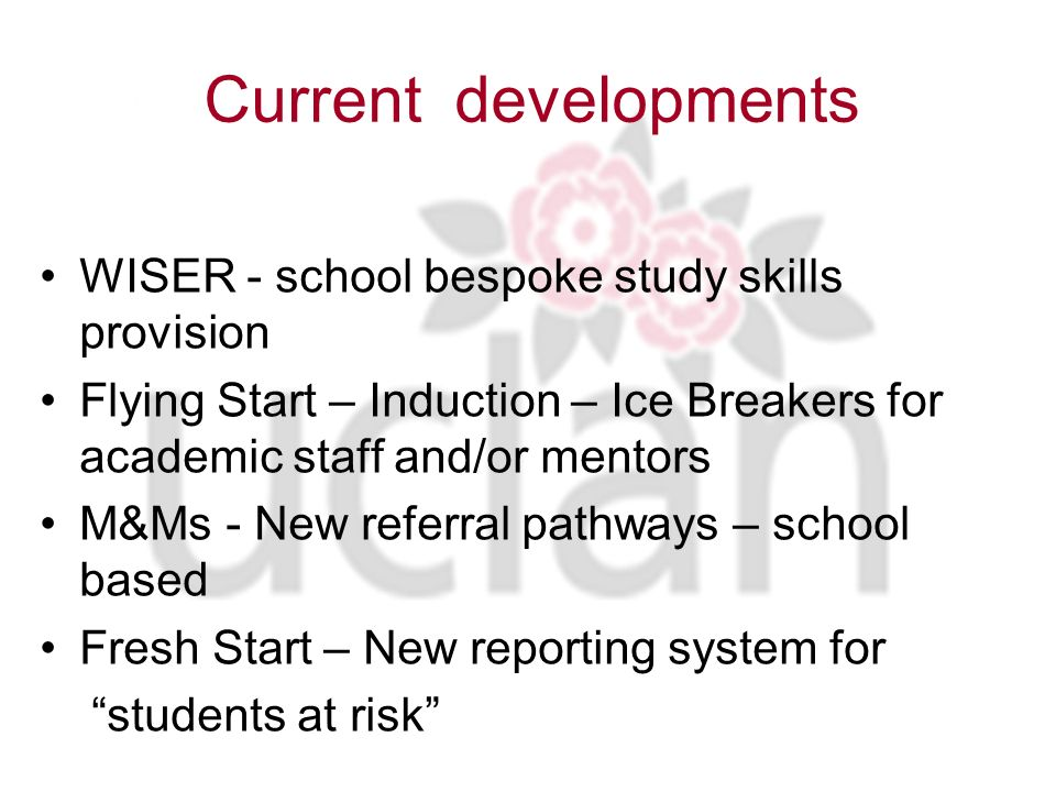 Current developments WISER - school bespoke study skills provision Flying Start – Induction – Ice Breakers for academic staff and/or mentors M&Ms - New referral pathways – school based Fresh Start – New reporting system for students at risk