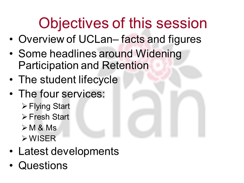 Objectives of this session Overview of UCLan– facts and figures Some headlines around Widening Participation and Retention The student lifecycle The four services: Flying Start Fresh Start M & Ms WISER Latest developments Questions