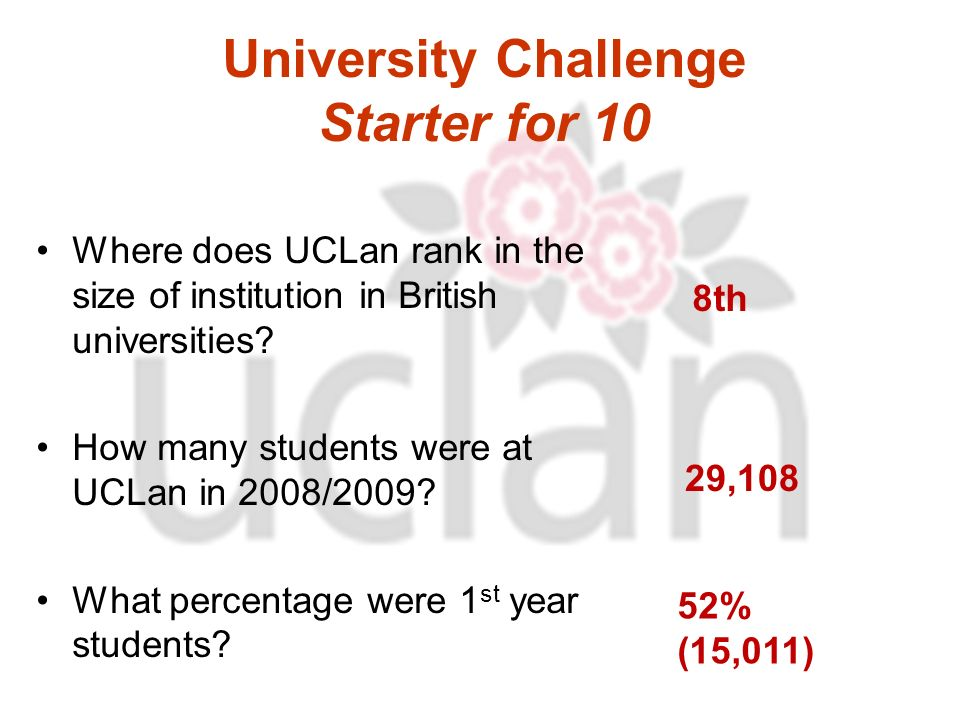 University Challenge Starter for 10 Where does UCLan rank in the size of institution in British universities.