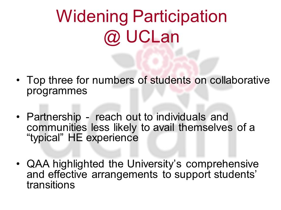 Widening Participation @ UCLan Top three for numbers of students on collaborative programmes Partnership - reach out to individuals and communities less likely to avail themselves of a typical HE experience QAA highlighted the Universitys comprehensive and effective arrangements to support students transitions