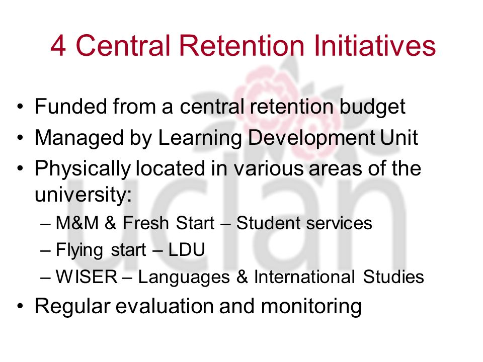 Residential & non residential summer school Build social networks, local orientation, examine expectations, UCLan support systems Enhances retention by 15% in Year 1 Less likely to change course Make friends more easily Twice as likely to pass 1 st Year Parents for Progression