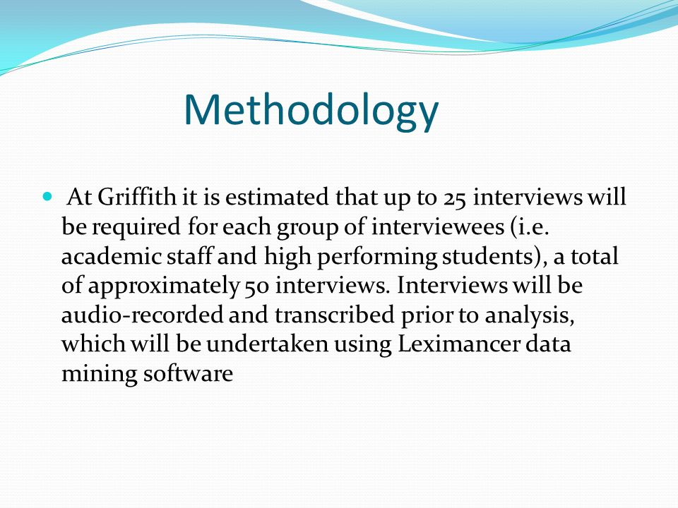 Methodology At Griffith it is estimated that up to 25 interviews will be required for each group of interviewees (i.e.