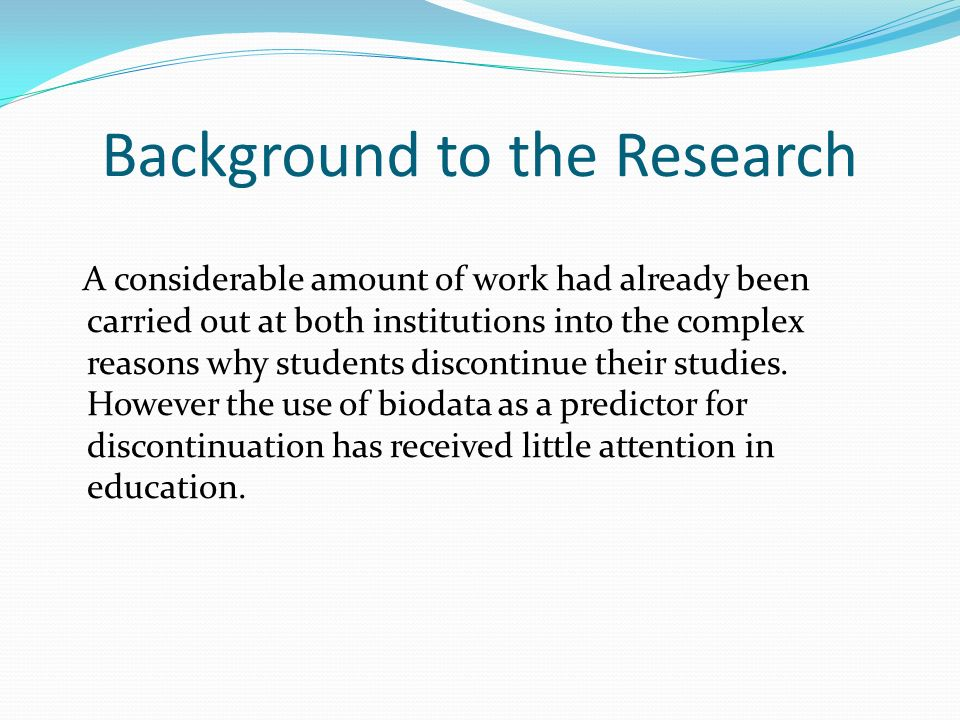 Background to the Research A considerable amount of work had already been carried out at both institutions into the complex reasons why students discontinue their studies.