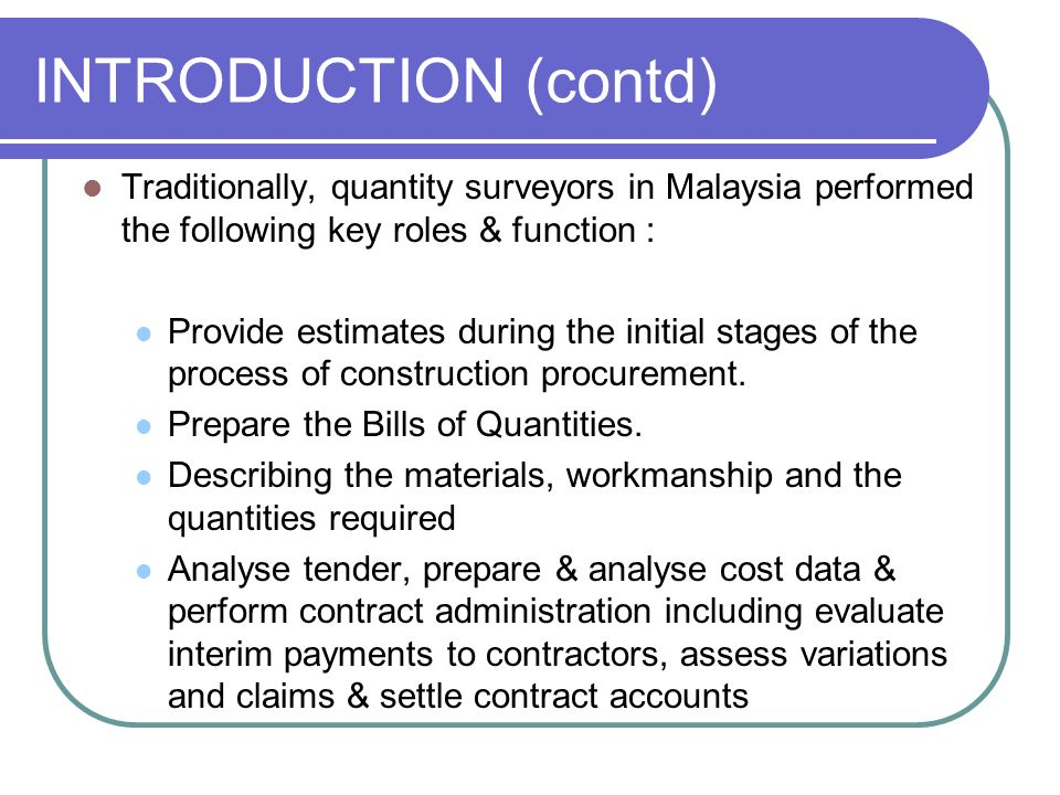INTRODUCTION (contd) Traditionally, quantity surveyors in Malaysia performed the following key roles & function : Provide estimates during the initial