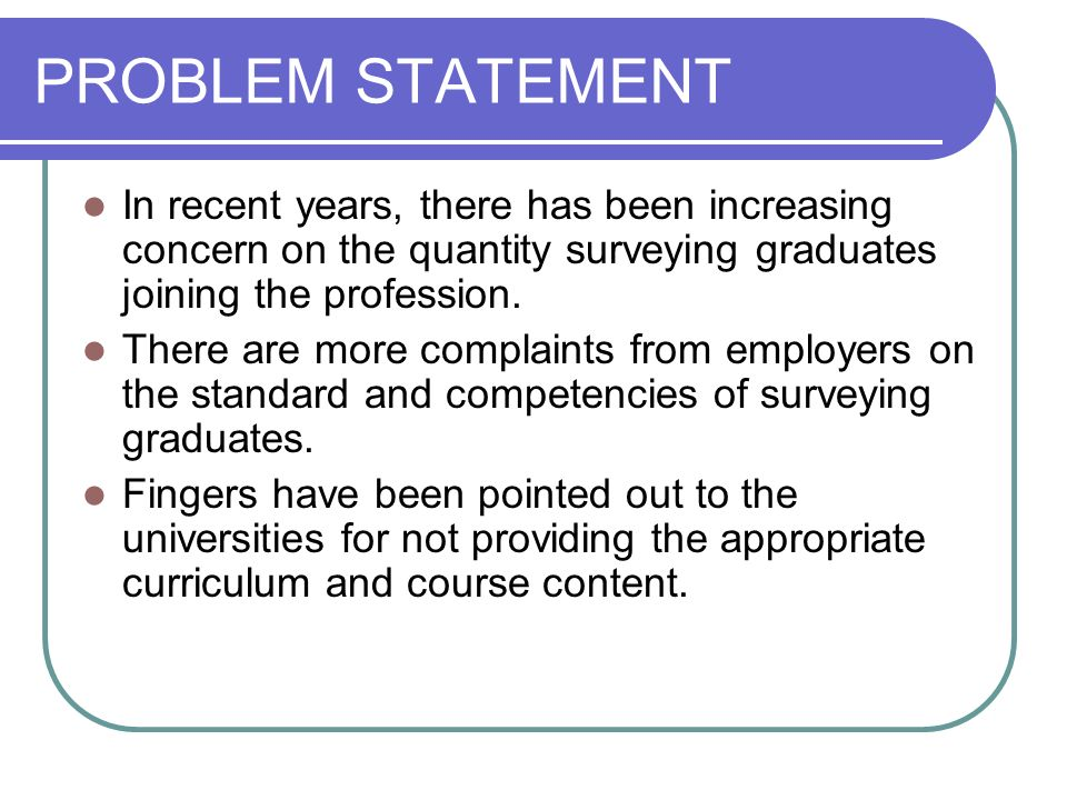 PROBLEM STATEMENT In recent years, there has been increasing concern on the quantity surveying graduates joining the profession. There are more compla