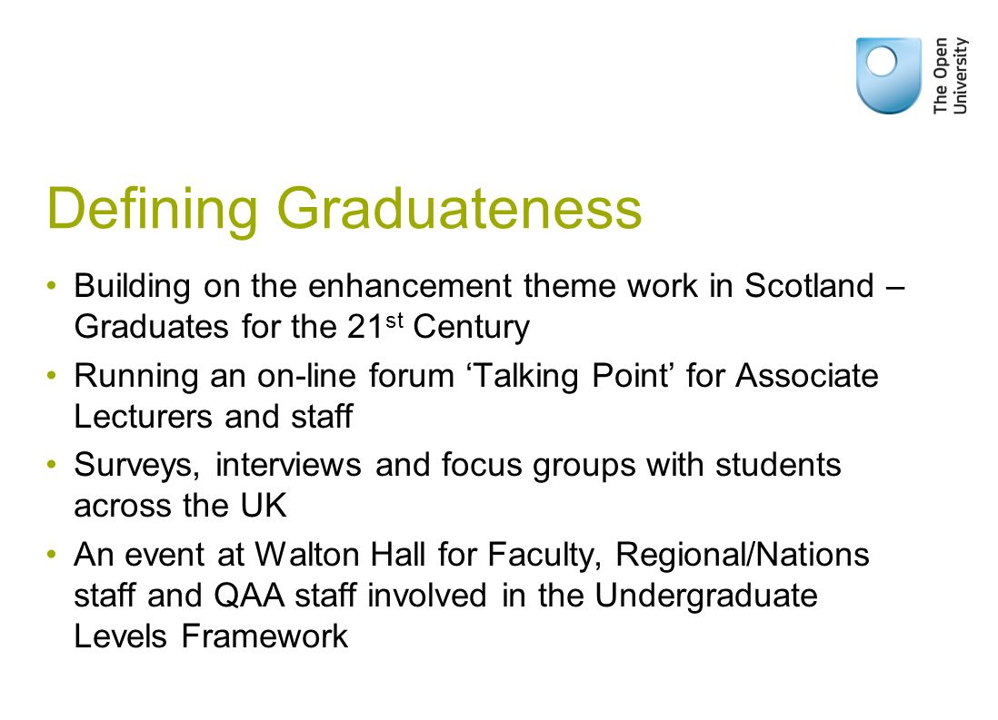 Defining Graduateness Building on the enhancement theme work in Scotland – Graduates for the 21 st Century Running an on-line forum Talking Point for Associate Lecturers and staff Surveys, interviews and focus groups with students across the UK An event at Walton Hall for Faculty, Regional/Nations staff and QAA staff involved in the Undergraduate Levels Framework