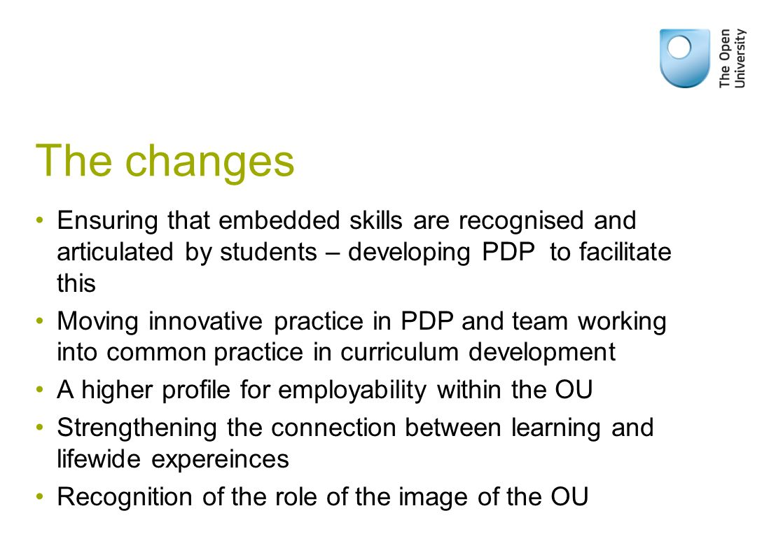 The changes Ensuring that embedded skills are recognised and articulated by students – developing PDP to facilitate this Moving innovative practice in PDP and team working into common practice in curriculum development A higher profile for employability within the OU Strengthening the connection between learning and lifewide expereinces Recognition of the role of the image of the OU