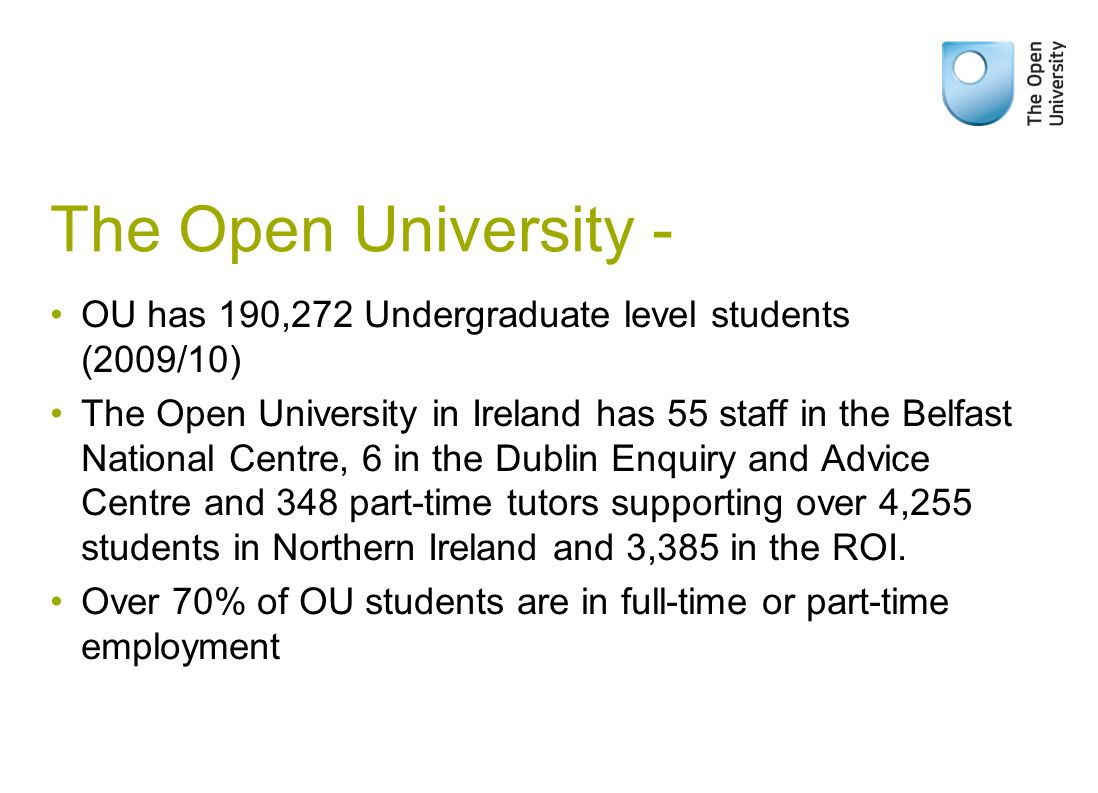 The Open University - OU has 190,272 Undergraduate level students (2009/10) The Open University in Ireland has 55 staff in the Belfast National Centre, 6 in the Dublin Enquiry and Advice Centre and 348 part-time tutors supporting over 4,255 students in Northern Ireland and 3,385 in the ROI.