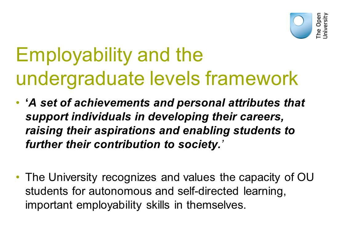 Employability and the undergraduate levels framework A set of achievements and personal attributes that support individuals in developing their careers, raising their aspirations and enabling students to further their contribution to society.