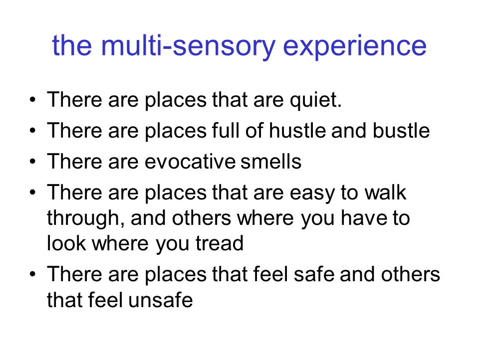 the multi-sensory experience There are places that are quiet. There are places full of hustle and bustle There are evocative smells There are places t