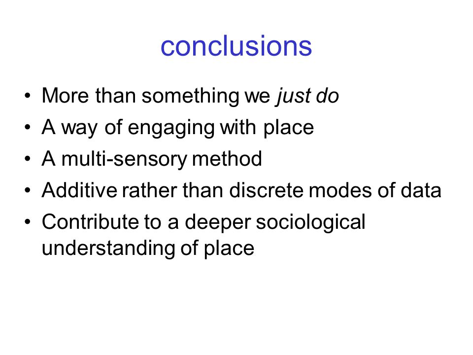conclusions More than something we just do A way of engaging with place A multi-sensory method Additive rather than discrete modes of data Contribute