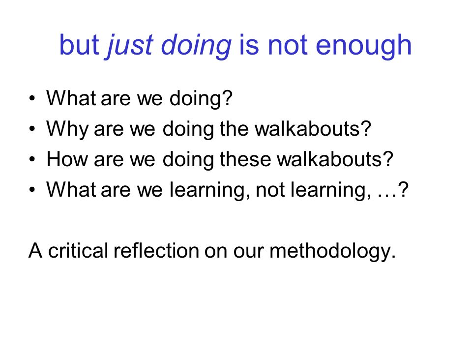 but just doing is not enough What are we doing? Why are we doing the walkabouts? How are we doing these walkabouts? What are we learning, not learning