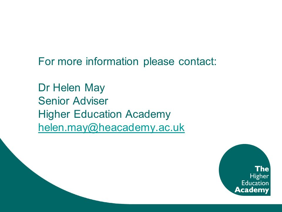 For more information please contact: Dr Helen May Senior Adviser Higher Education Academy helen.may@heacademy.ac.uk helen.may@heacademy.ac.uk