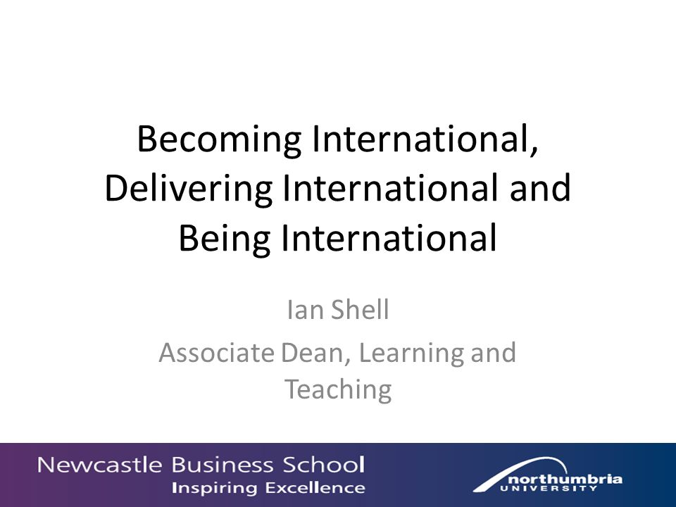 Becoming International, Delivering International and Being International Ian Shell Associate Dean, Learning and Teaching
