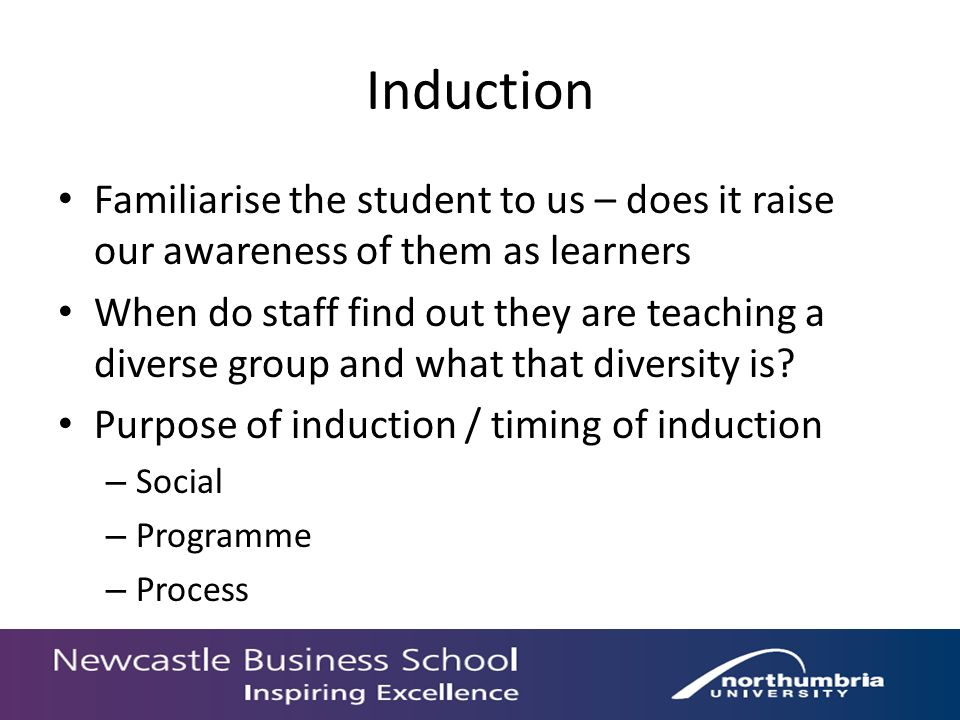 Induction Familiarise the student to us – does it raise our awareness of them as learners When do staff find out they are teaching a diverse group and what that diversity is.