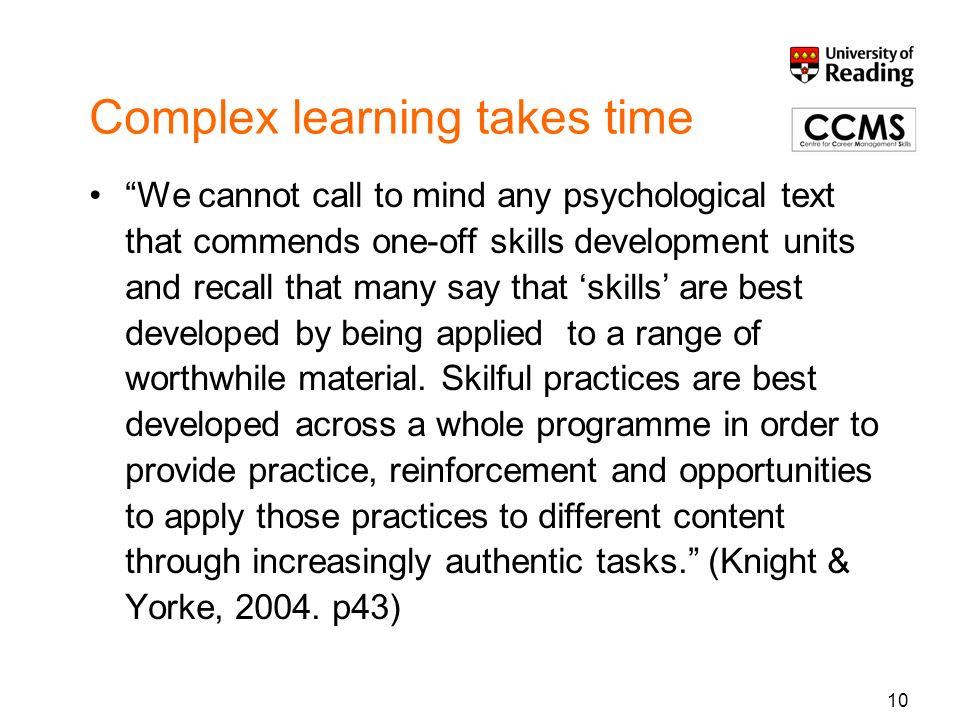 Complex learning takes time We cannot call to mind any psychological text that commends one-off skills development units and recall that many say that skills are best developed by being applied to a range of worthwhile material.