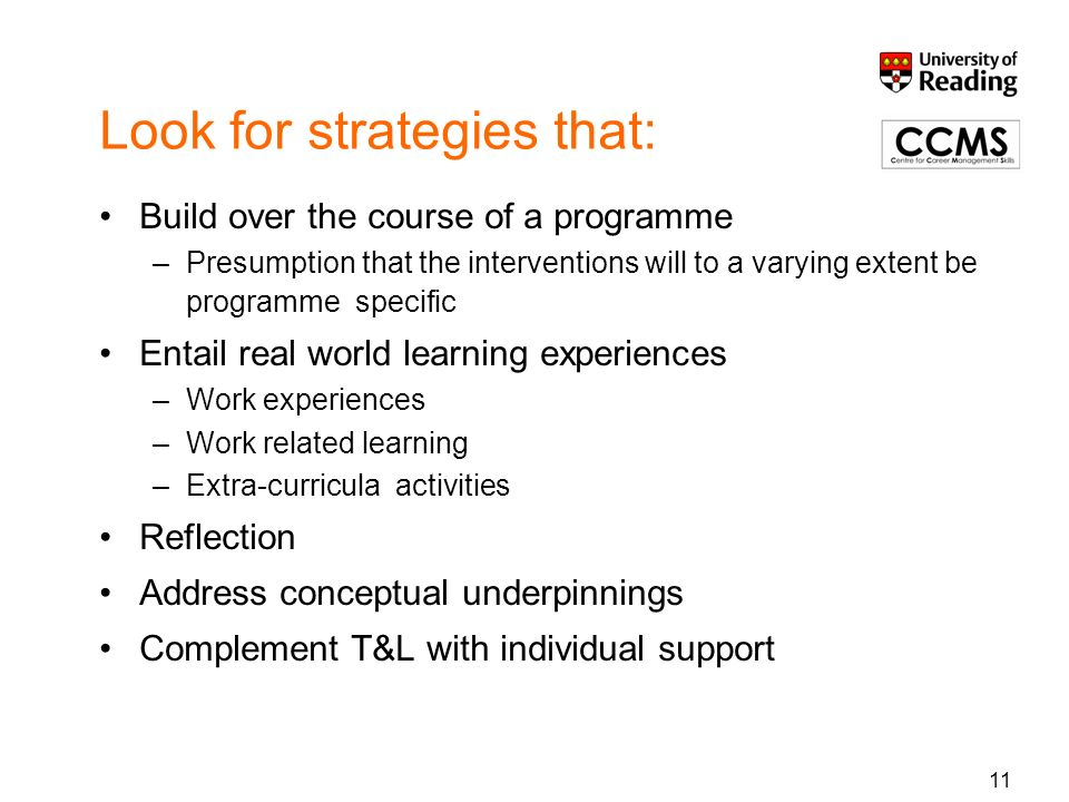 Look for strategies that: Build over the course of a programme –Presumption that the interventions will to a varying extent be programme specific Entail real world learning experiences –Work experiences –Work related learning –Extra-curricula activities Reflection Address conceptual underpinnings Complement T&L with individual support 11