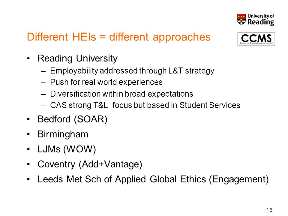 Different HEIs = different approaches Reading University –Employability addressed through L&T strategy –Push for real world experiences –Diversificati