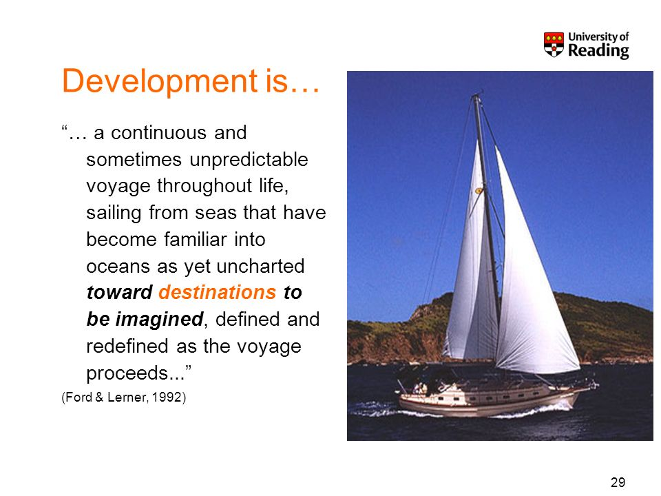 29 Development is… … a continuous and sometimes unpredictable voyage throughout life, sailing from seas that have become familiar into oceans as yet uncharted toward destinations to be imagined, defined and redefined as the voyage proceeds...