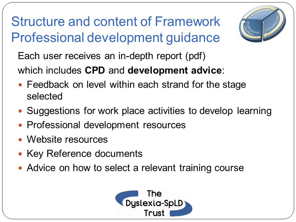 Structure and content of Framework Professional development guidance Each user receives an in-depth report (pdf) which includes CPD and development ad