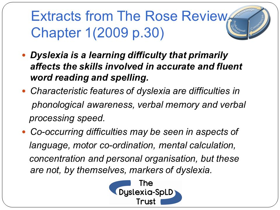 Extracts from The Rose Review Chapter 1(2009 p.30) Dyslexia is a learning difficulty that primarily affects the skills involved in accurate and fluent