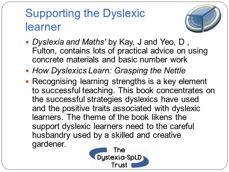 Supporting the Dyslexic learner Dyslexia and Maths' by Kay, J and Yeo, D, Fulton, contains lots of practical advice on using concrete materials and ba