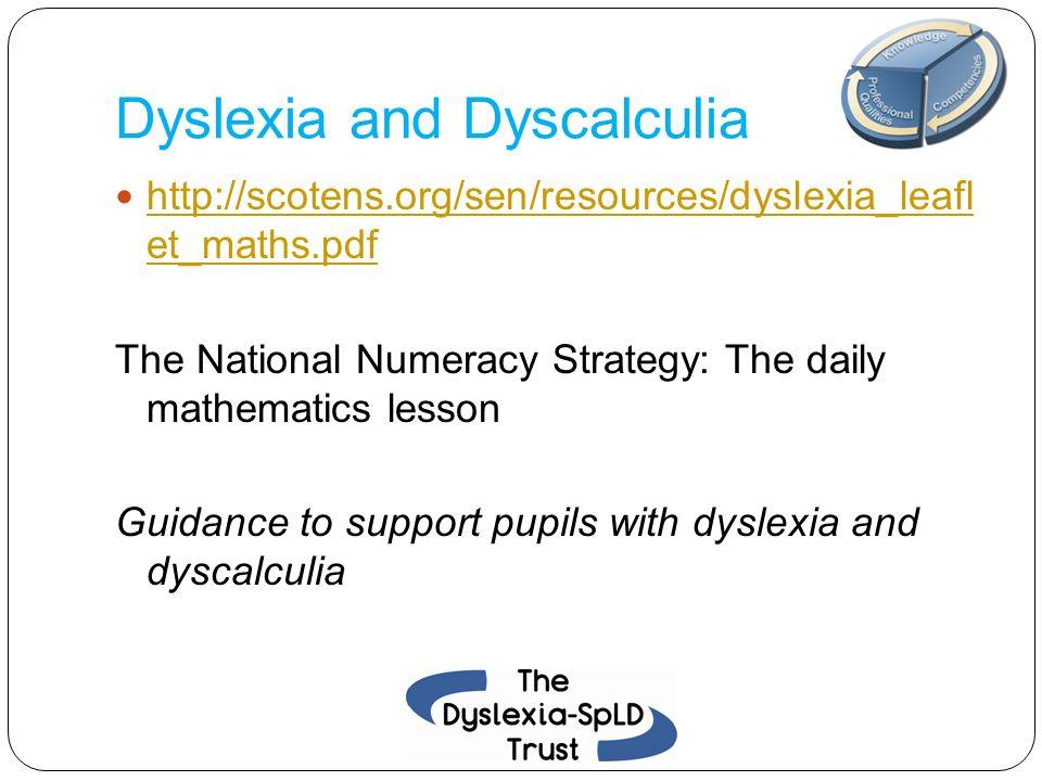 Dyslexia and Dyscalculia http://scotens.org/sen/resources/dyslexia_leafl et_maths.pdf http://scotens.org/sen/resources/dyslexia_leafl et_maths.pdf The