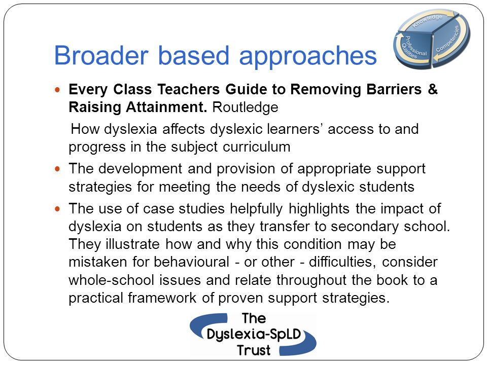 Broader based approaches Every Class Teachers Guide to Removing Barriers & Raising Attainment. Routledge How dyslexia affects dyslexic learners access