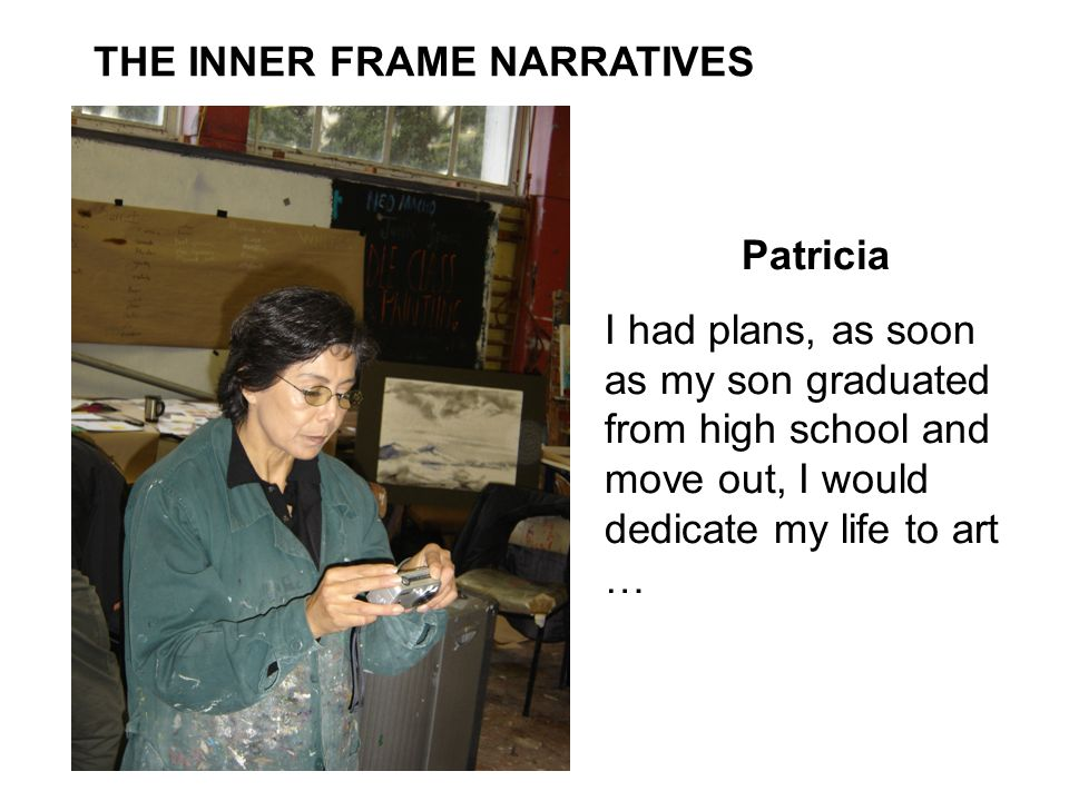 THE INNER FRAME NARRATIVES Patricia I had plans, as soon as my son graduated from high school and move out, I would dedicate my life to art …