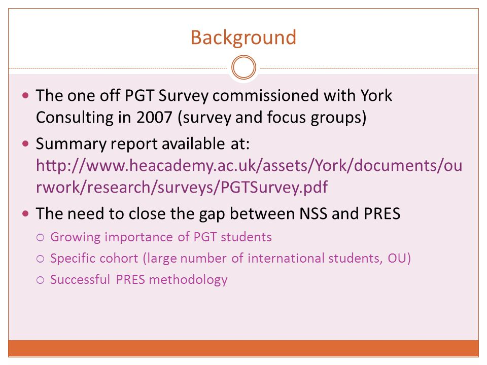 Background The one off PGT Survey commissioned with York Consulting in 2007 (survey and focus groups) Summary report available at:   rwork/research/surveys/PGTSurvey.pdf The need to close the gap between NSS and PRES Growing importance of PGT students Specific cohort (large number of international students, OU) Successful PRES methodology