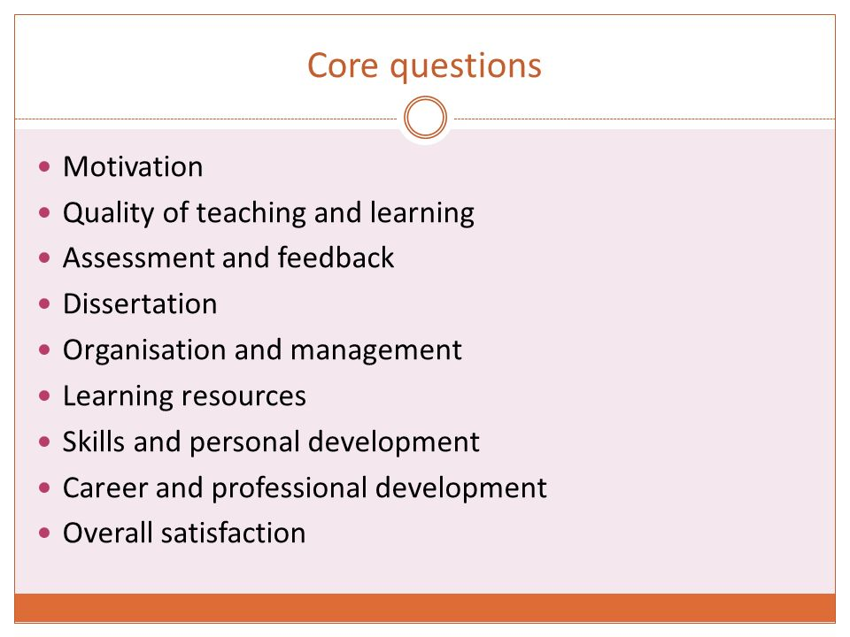 Core questions Motivation Quality of teaching and learning Assessment and feedback Dissertation Organisation and management Learning resources Skills and personal development Career and professional development Overall satisfaction