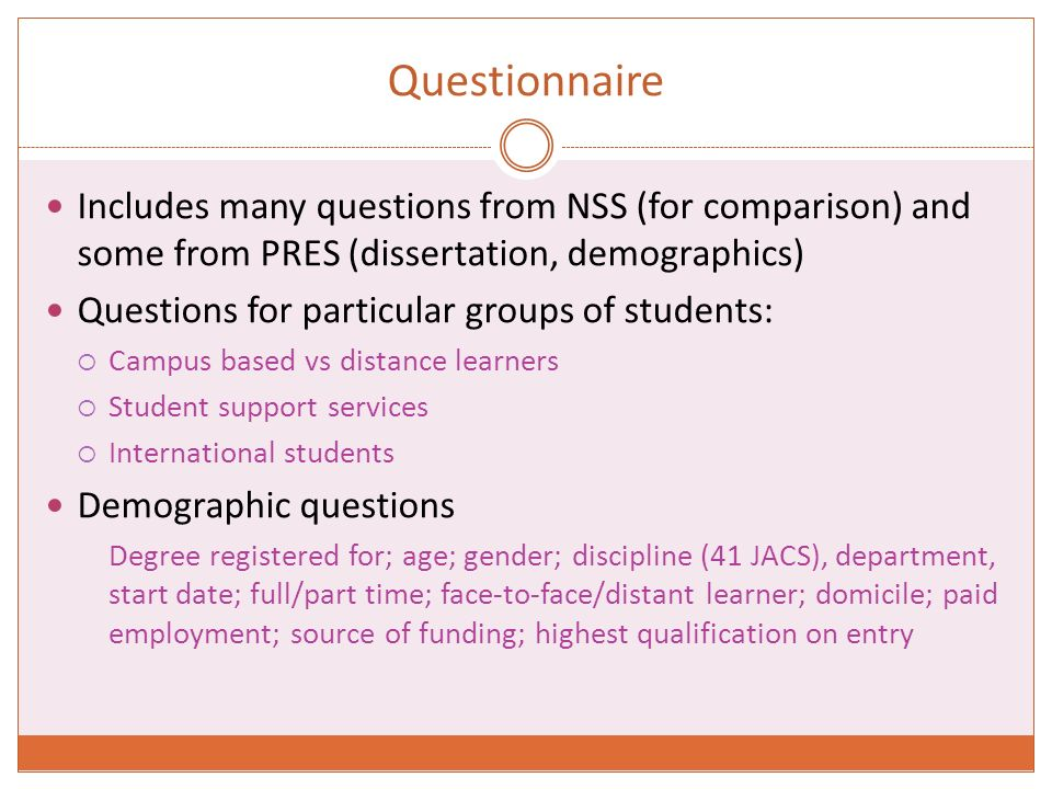 Questionnaire Includes many questions from NSS (for comparison) and some from PRES (dissertation, demographics) Questions for particular groups of students: Campus based vs distance learners Student support services International students Demographic questions Degree registered for; age; gender; discipline (41 JACS), department, start date; full/part time; face-to-face/distant learner; domicile; paid employment; source of funding; highest qualification on entry