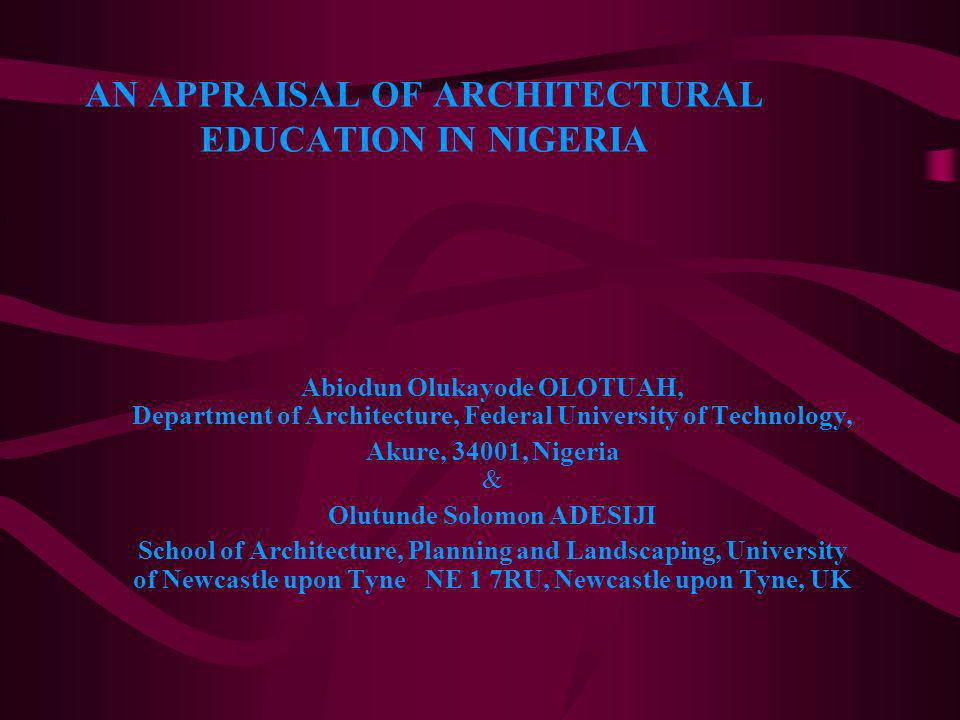 AN APPRAISAL OF ARCHITECTURAL EDUCATION IN NIGERIA Abiodun Olukayode OLOTUAH, Department of Architecture, Federal University of Technology, Akure, 340