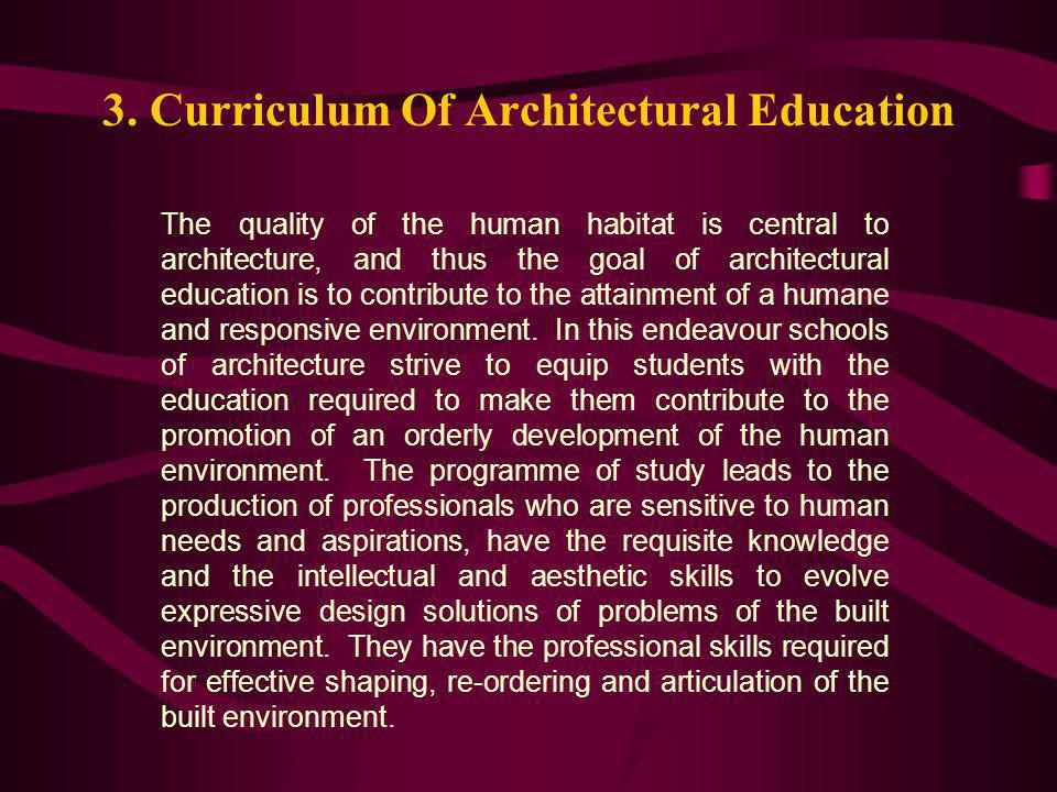 3. Curriculum Of Architectural Education The quality of the human habitat is central to architecture, and thus the goal of architectural education is