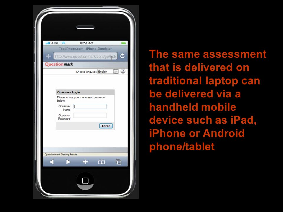 The same assessment that is delivered on traditional laptop can be delivered via a handheld mobile device such as iPad, iPhone or Android phone/tablet