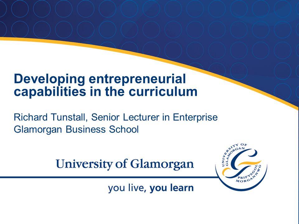 Developing entrepreneurial capabilities in the curriculum Richard Tunstall, Senior Lecturer in Enterprise Glamorgan Business School