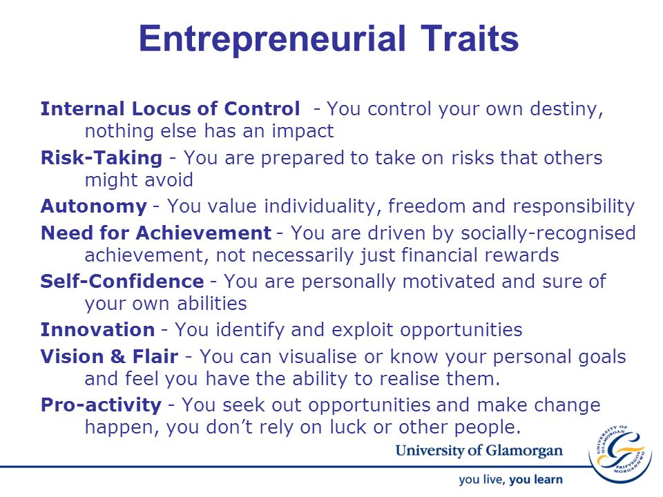 Entrepreneurial Traits Internal Locus of Control - You control your own destiny, nothing else has an impact Risk-Taking - You are prepared to take on
