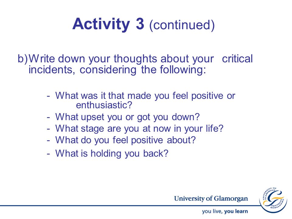 Activity 3 (continued) b)Write down your thoughts about your critical incidents, considering the following: - What was it that made you feel positive