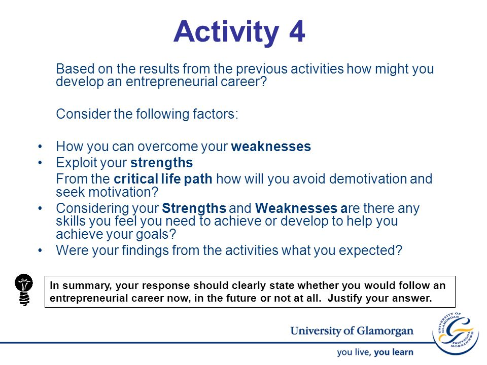 Activity 4 Based on the results from the previous activities how might you develop an entrepreneurial career? Consider the following factors: How you